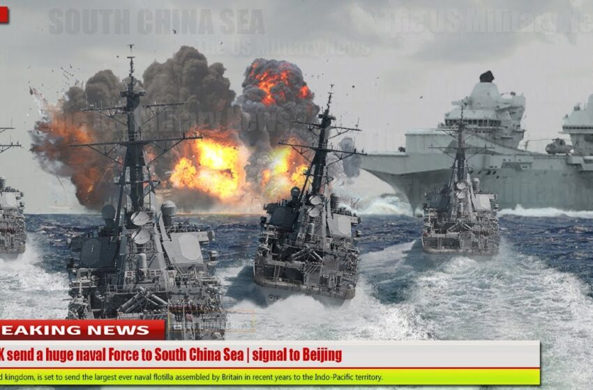 (China afraid) The UK send a huge naval Force to South China Sea   signal to Beijing