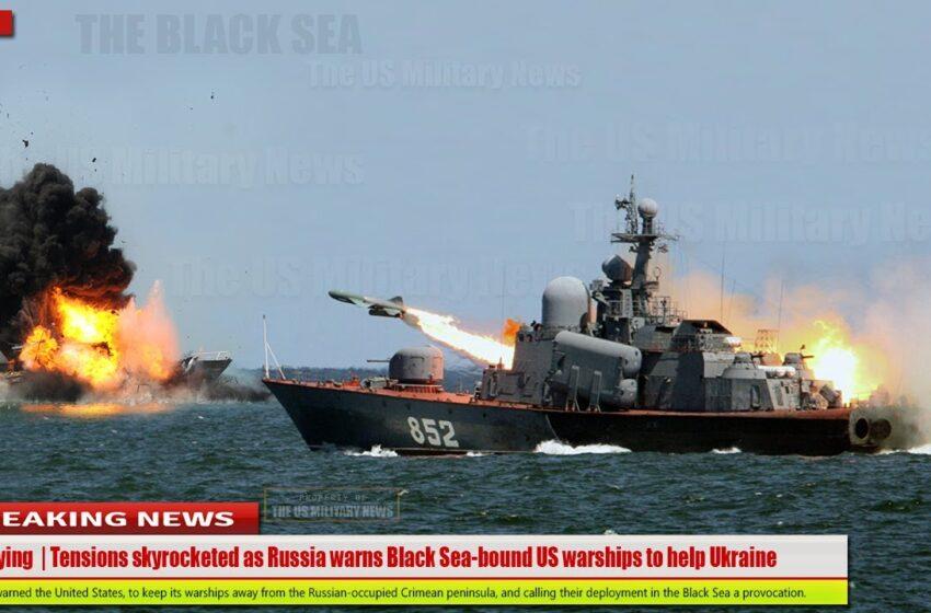 Terrifying   Tensions skyrocketed as Russian warns Black Sea-bound US warships to help Ukraine