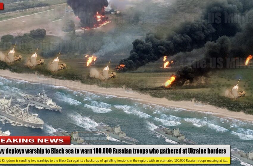 UK Navy deploys warship to Black Sea to fight 100,000 Russian troops who gathered at Ukraine borders